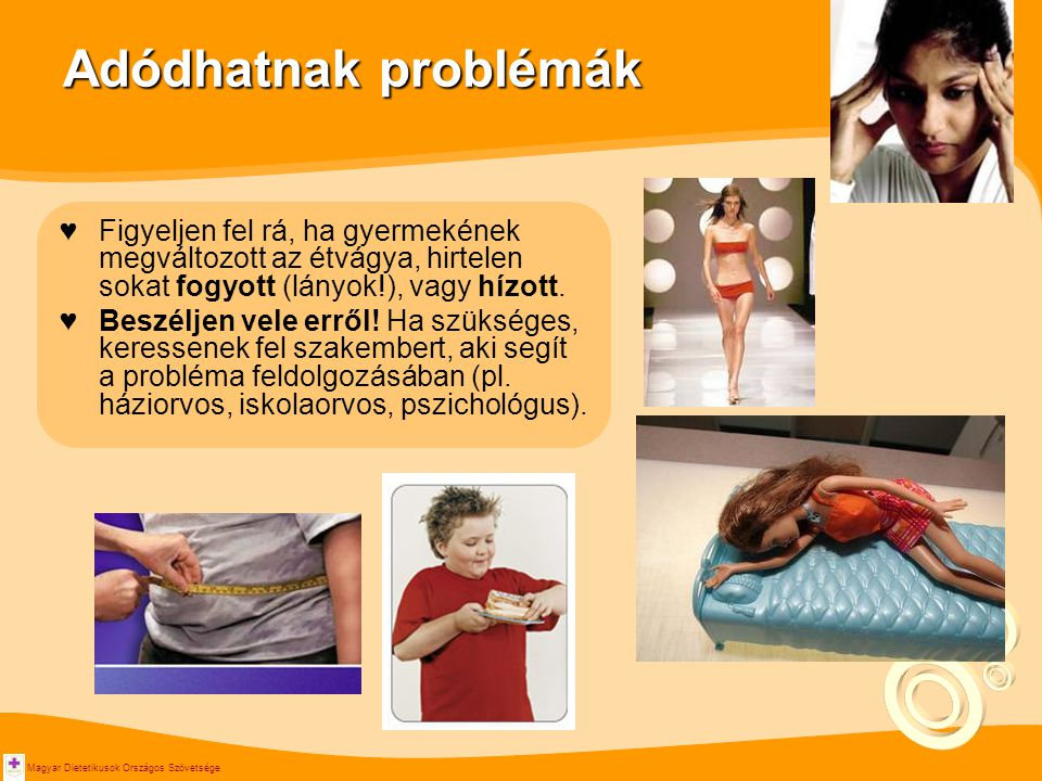 Magyar Dietetikusok Országos Szövetsége Adódhatnak problémák ♥Figyeljen fel rá, ha gyermekének megváltozott az étvágya, hirtelen sokat fogyott (lányok!), vagy hízott.