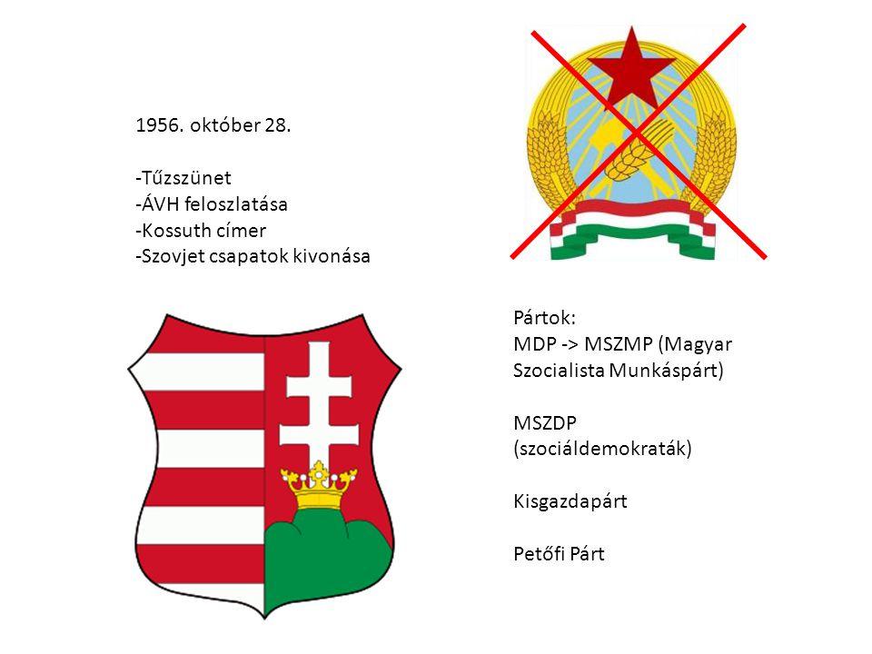 1956. október 28. -Tűzszünet -ÁVH feloszlatása -Kossuth címer -Szovjet csapatok kivonása Pártok: MDP -> MSZMP (Magyar Szocialista Munkáspárt) MSZDP (s