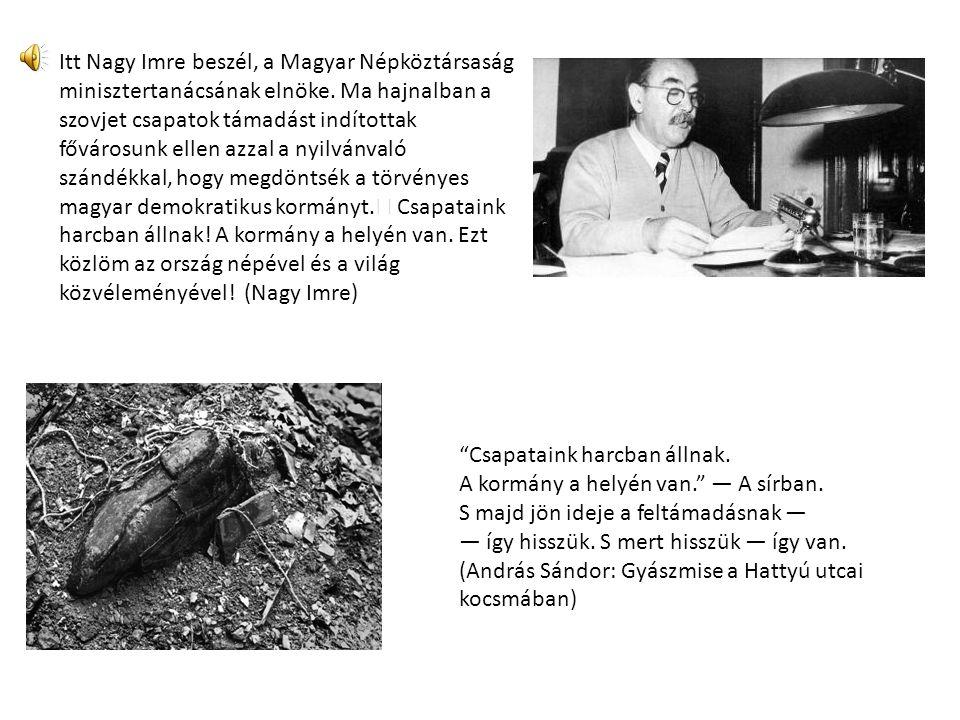 Itt Nagy Imre beszél, a Magyar Népköztársaság minisztertanácsának elnöke. Ma hajnalban a szovjet csapatok támadást indítottak fővárosunk ellen azzal a