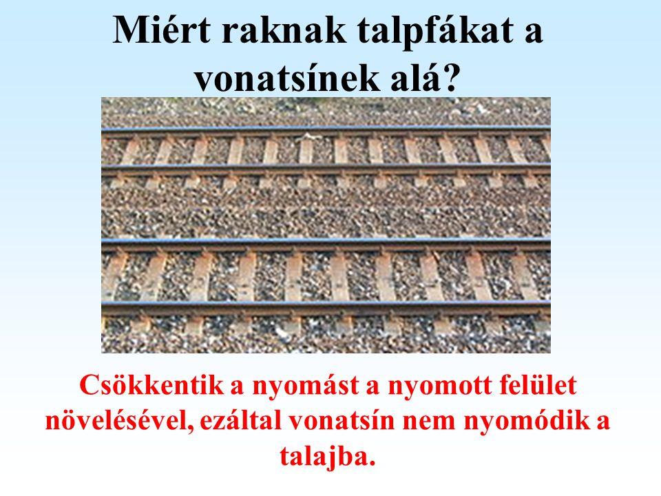 Miért raknak talpfákat a vonatsínek alá? Csökkentik a nyomást a nyomott felület növelésével, ezáltal vonatsín nem nyomódik a talajba.