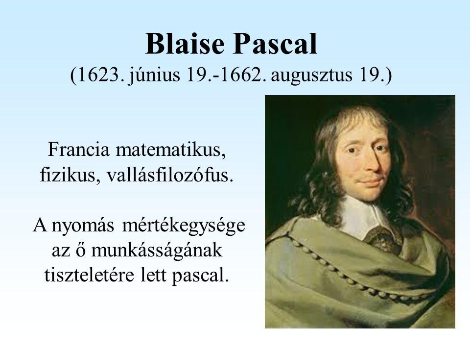 Blaise Pascal (1623. június 19.-1662. augusztus 19.) Francia matematikus, fizikus, vallásfilozófus. A nyomás mértékegysége az ő munkásságának tisztele
