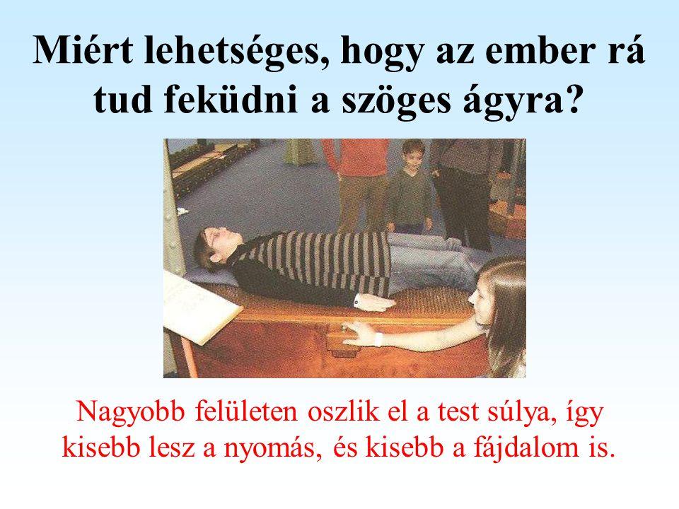 Miért lehetséges, hogy az ember rá tud feküdni a szöges ágyra? Nagyobb felületen oszlik el a test súlya, így kisebb lesz a nyomás, és kisebb a fájdalo
