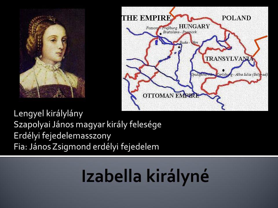 Lengyel királylány Szapolyai János magyar király felesége Erdélyi fejedelemasszony Fia: János Zsigmond erdélyi fejedelem