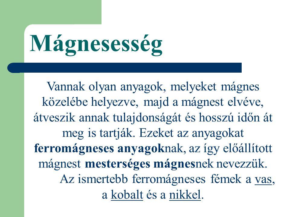 Mágnesesség Vannak olyan anyagok, melyeket mágnes közelébe helyezve, majd a mágnest elvéve, átveszik annak tulajdonságát és hosszú időn át meg is tartják.