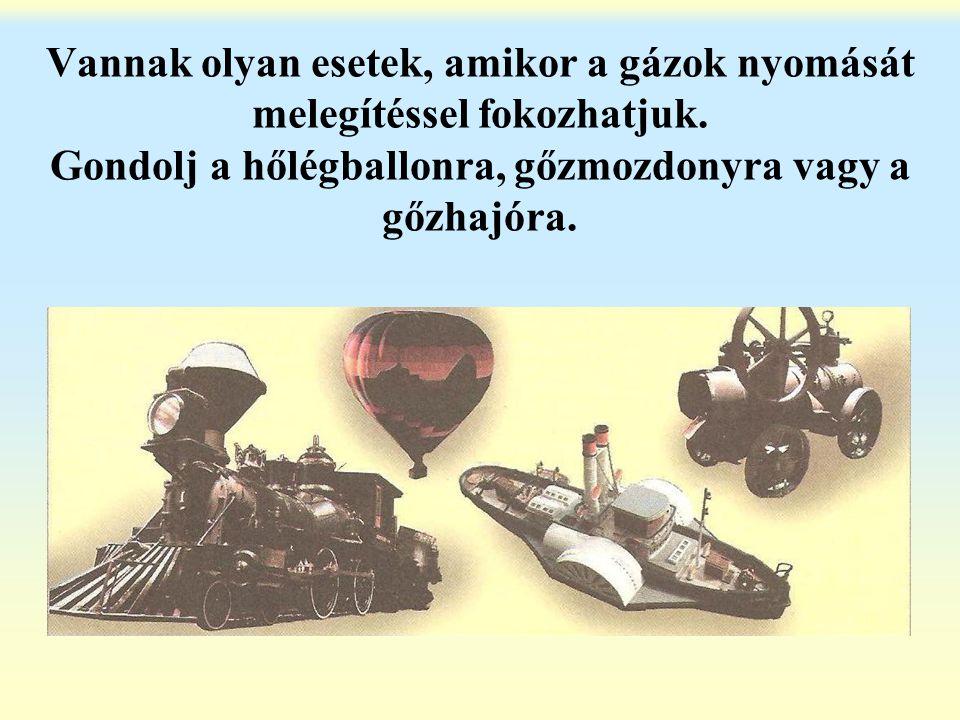 Vannak olyan esetek, amikor a gázok nyomását melegítéssel fokozhatjuk. Gondolj a hőlégballonra, gőzmozdonyra vagy a gőzhajóra.