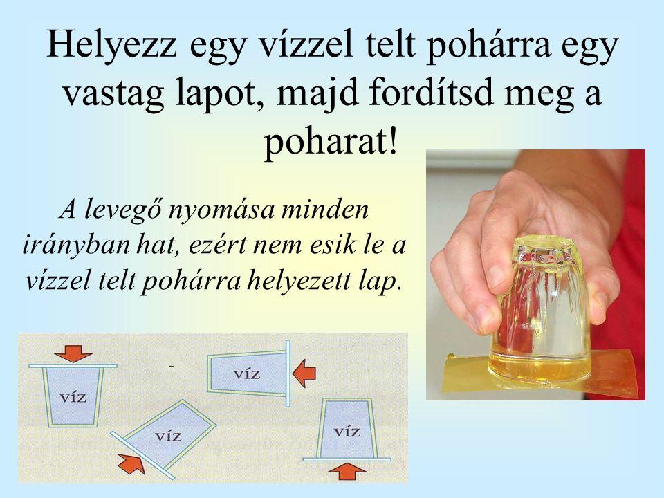 A levegő nyomása minden irányban hat, ezért nem esik le a vízzel telt pohárra helyezett lap. Helyezz egy vízzel telt pohárra egy vastag lapot, majd fo