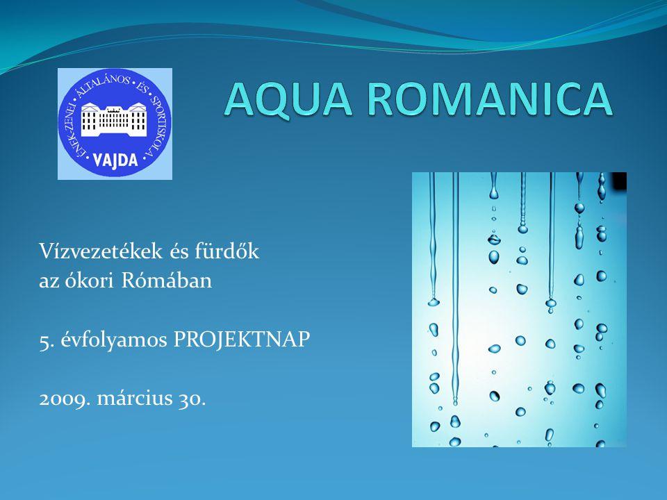 Vízvezetékek és fürdők az ókori Rómában 5. évfolyamos PROJEKTNAP 2009. március 30.