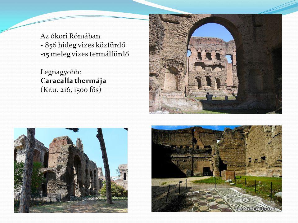 Az ókori Rómában - 856 hideg vizes közfürdő -15 meleg vizes termálfürdő Legnagyobb: Caracalla thermája (Kr.u.