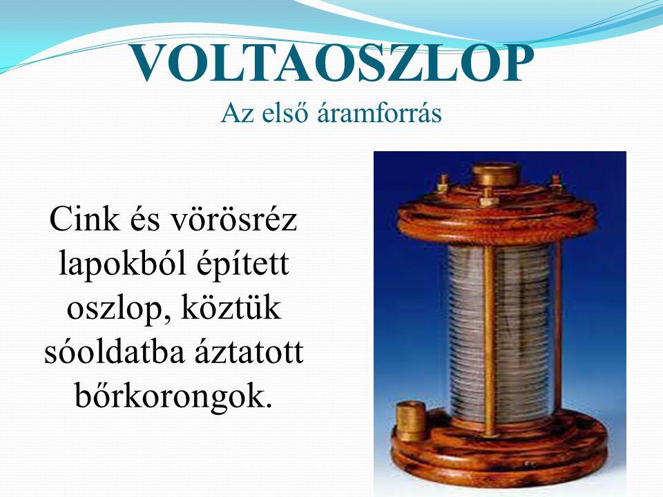VOLTAOSZLOP Az első áramforrás Cink és vörösréz lapokból épített oszlop, köztük sóoldatba áztatott bőrkorongok.