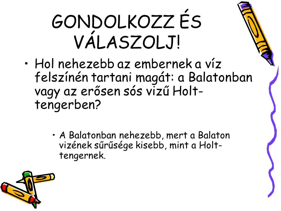 GONDOLKOZZ ÉS VÁLASZOLJ! Hol nehezebb az embernek a víz felszínén tartani magát: a Balatonban vagy az erősen sós vizű Holt- tengerben? A Balatonban ne