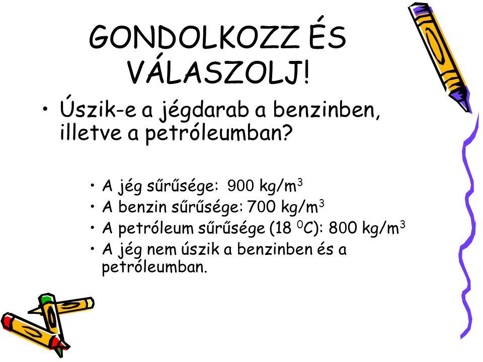 GONDOLKOZZ ÉS VÁLASZOLJ! Úszik-e a jégdarab a benzinben, illetve a petróleumban? A jég sűrűsége: 900 kg/m 3 A benzin sűrűsége: 7 0 0 kg/m 3 A petróleu