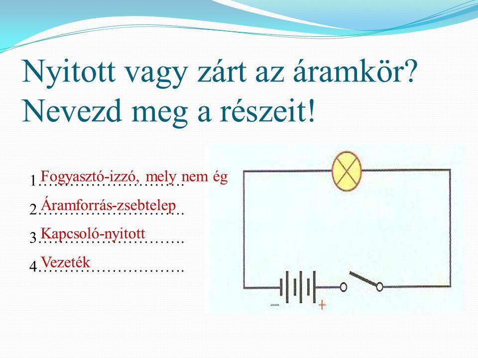 Nyitott vagy zárt az áramkör? Nevezd meg a részeit! 1………………………. 2………………………. 3………………………. 4………………………. Fogyasztó-izzó, mely nem ég Áramforrás-zsebtelep K