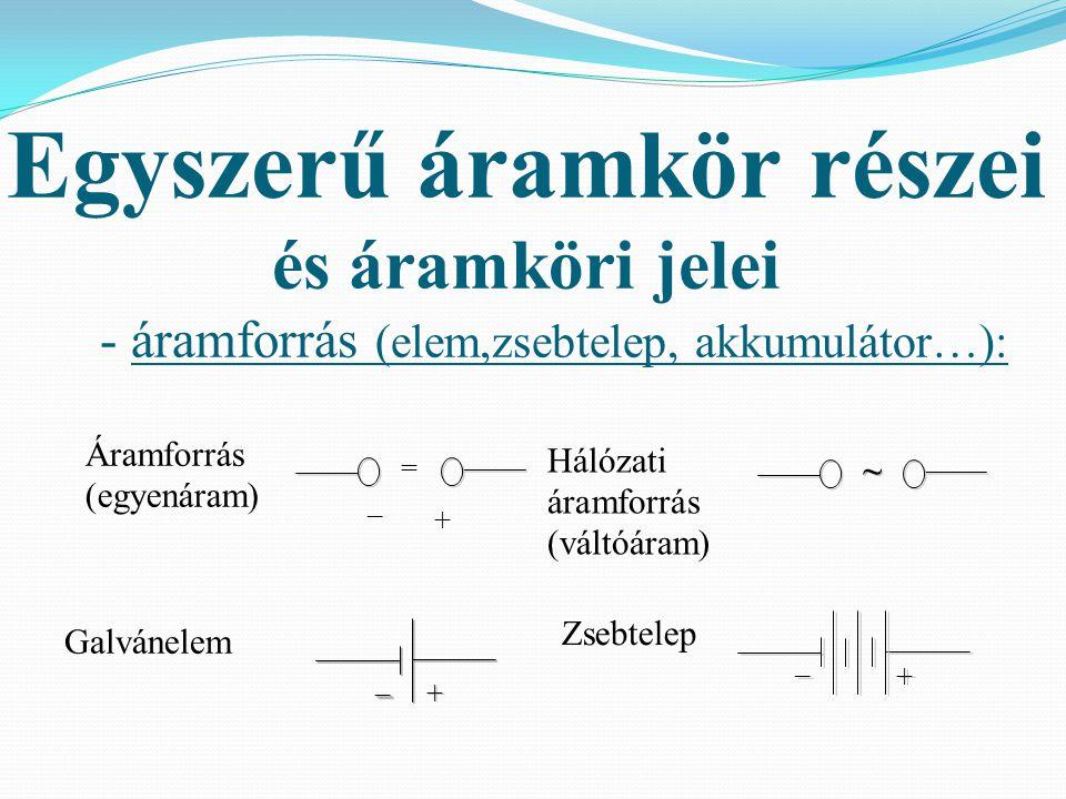 Egyszerű áramkör részei és áramköri jelei - áramforrás (elem,zsebtelep, akkumulátor…): Áramforrás: (egyenáram) Hálózati áramforrás: (váltóáram) ~ ~ Ga