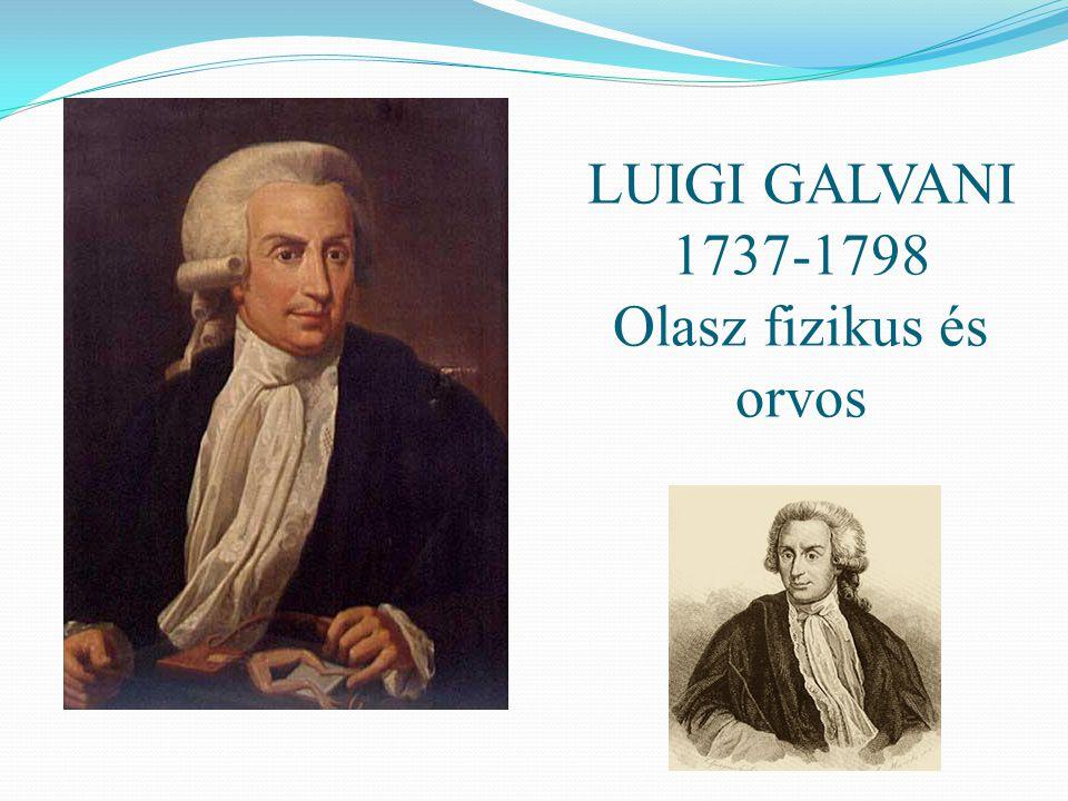 LUIGI GALVANI 1737-1798 Olasz fizikus és orvos