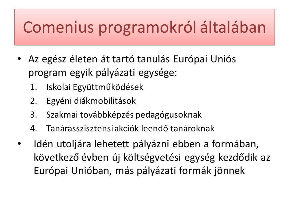 Comenius programokról általában Az egész életen át tartó tanulás Európai Uniós program egyik pályázati egysége: 1.Iskolai Együttműködések 2.Egyéni diákmobilitások 3.Szakmai továbbképzés pedagógusoknak 4.Tanárasszisztensi akciók leendő tanároknak Idén utoljára lehetett pályázni ebben a formában, következő évben új költségvetési egység kezdődik az Európai Unióban, más pályázati formák jönnek
