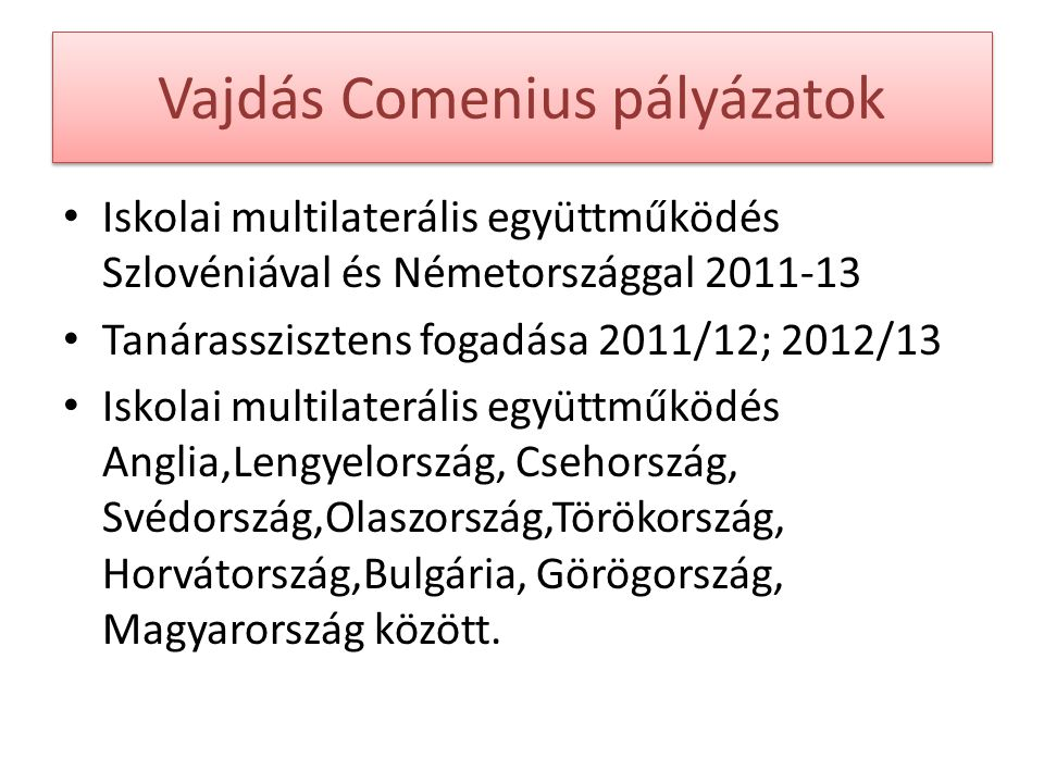 Vajdás Comenius pályázatok Iskolai multilaterális együttműködés Szlovéniával és Németországgal 2011-13 Tanárasszisztens fogadása 2011/12; 2012/13 Iskolai multilaterális együttműködés Anglia,Lengyelország, Csehország, Svédország,Olaszország,Törökország, Horvátország,Bulgária, Görögország, Magyarország között.
