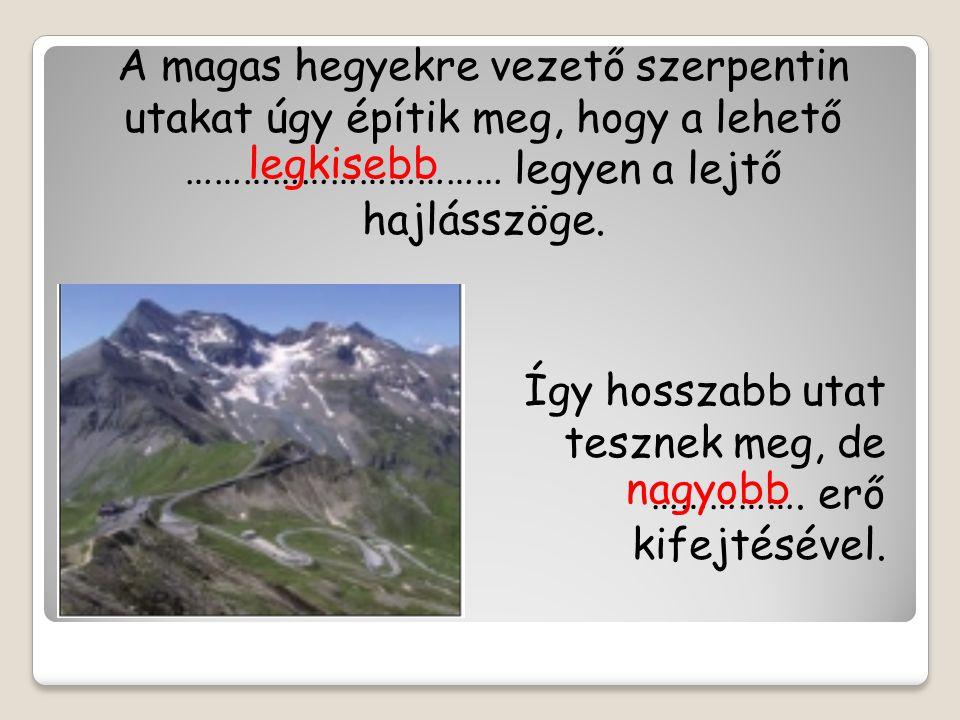 A magas hegyekre vezető szerpentin utakat úgy építik meg, hogy a lehető …………………………… legyen a lejtő hajlásszöge. Így hosszabb utat tesznek meg, de …………