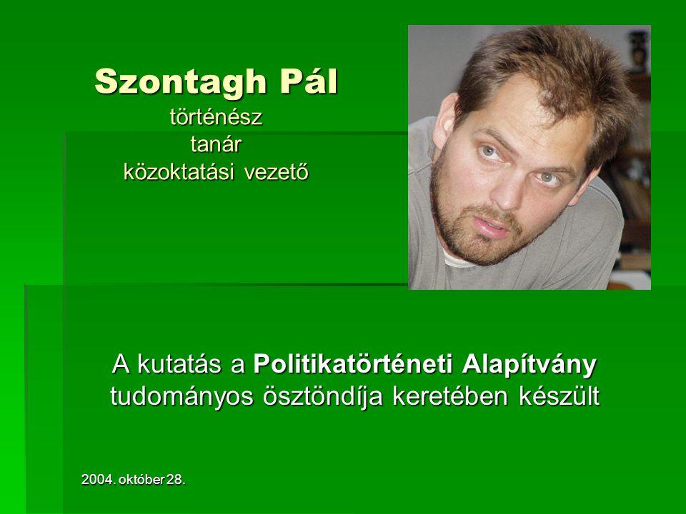 2004. október 28. Szontagh Pál történész tanár közoktatási vezető A kutatás a Politikatörténeti Alapítvány tudományos ösztöndíja keretében készült