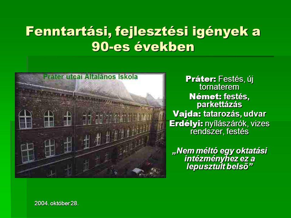 2004. október 28. Fenntartási, fejlesztési igények a 90-es években Práter: Festés, új tornaterem Német: festés, parkettázás Vajda: tatarozás, udvar Er