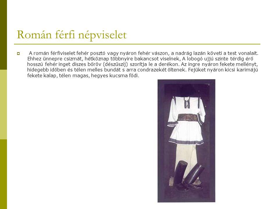 Román férfi népviselet  A román férfiviselet fehér posztó vagy nyáron fehér vászon, a nadrág lazán követi a test vonalait. Ehhez ünnepre csizmát, hét