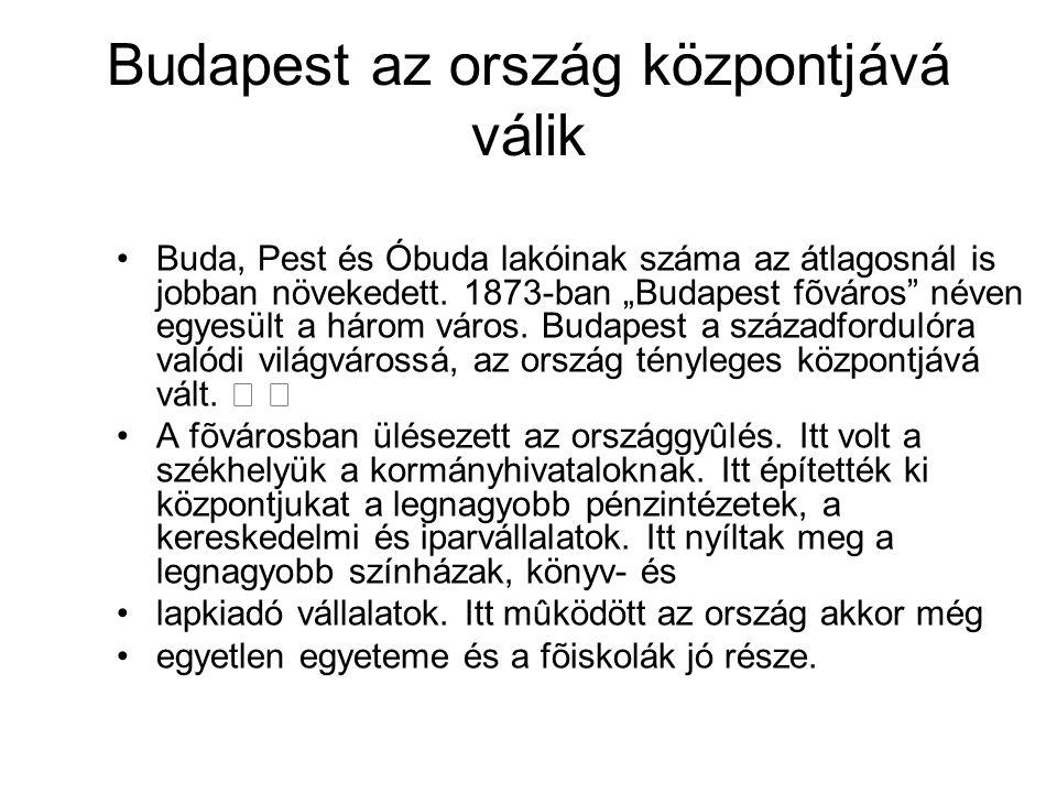 """Budapest az ország központjává válik Buda, Pest és Óbuda lakóinak száma az átlagosnál is jobban növekedett. 1873-ban """"Budapest fõváros"""" néven egyesült"""