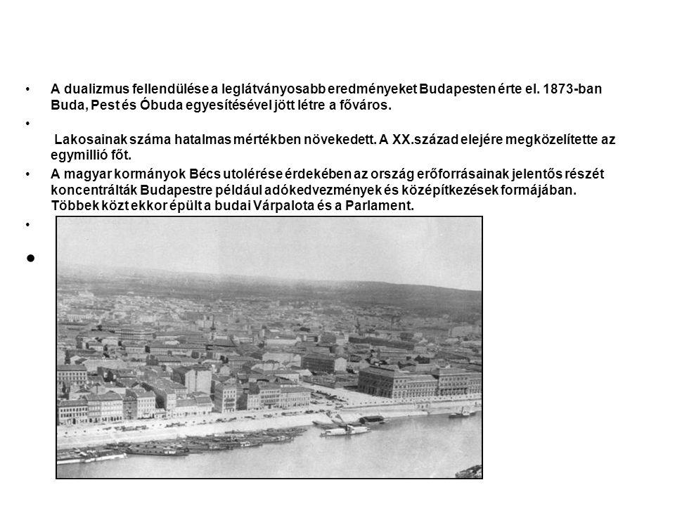 A dualizmus fellendülése a leglátványosabb eredményeket Budapesten érte el. 1873-ban Buda, Pest és Óbuda egyesítésével jött létre a főváros. Lakosaina