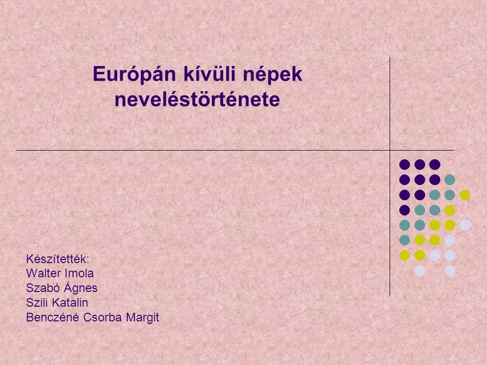 Európán kívüli népek neveléstörténete Készítették: Walter Imola Szabó Ágnes Szili Katalin Benczéné Csorba Margit