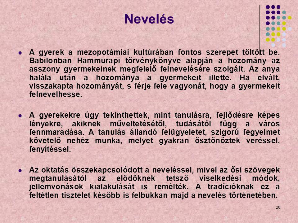 28 Nevelés A gyerek a mezopotámiai kultúrában fontos szerepet töltött be. Babilonban Hammurapi törvénykönyve alapján a hozomány az asszony gyermekeine