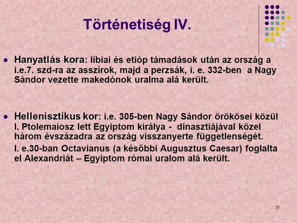 39 Történetiség IV. Hanyatlás kora Hanyatlás kora : líbiai és etióp támadások után az ország a i.e.7. szd-ra az asszírok, majd a perzsák, i. e. 332-be