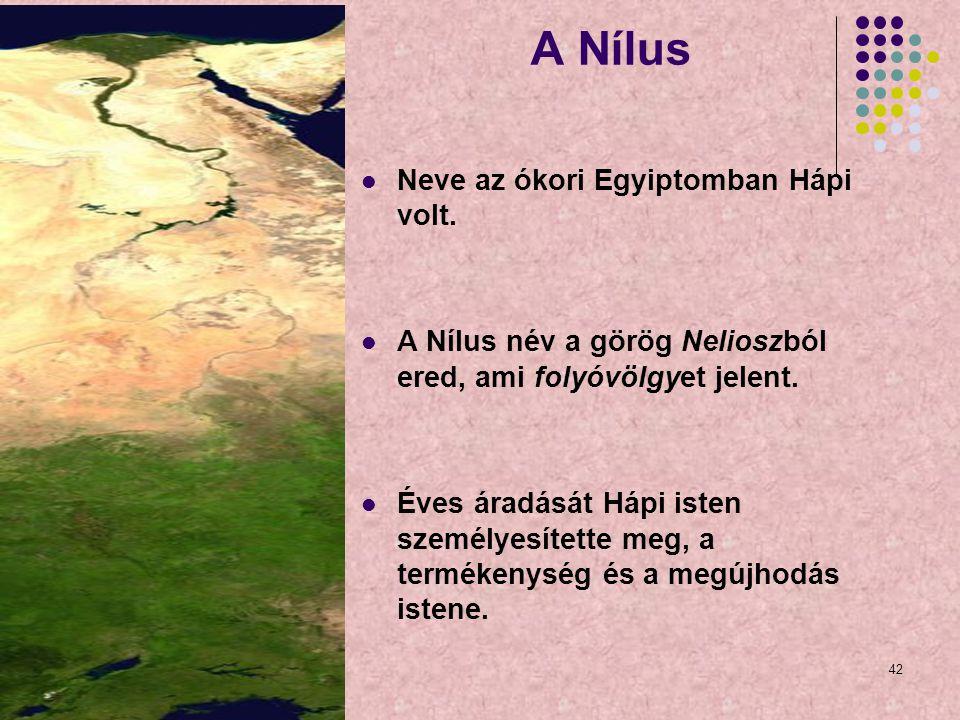 42 A Nílus Neve az ókori Egyiptomban Hápi volt. A Nílus név a görög Nelioszból ered, ami folyóvölgyet jelent. Éves áradását Hápi isten személyesítette