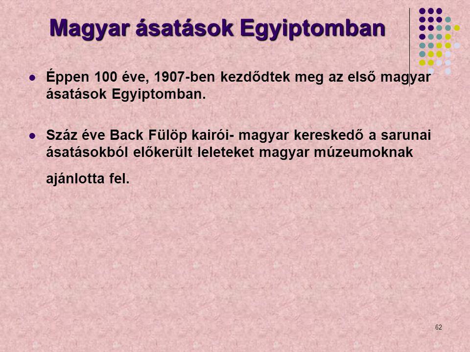 62 Magyar ásatások Egyiptomban Éppen 100 éve, 1907-ben kezdődtek meg az első magyar ásatások Egyiptomban. Száz éve Back Fülöp kairói- magyar kereskedő