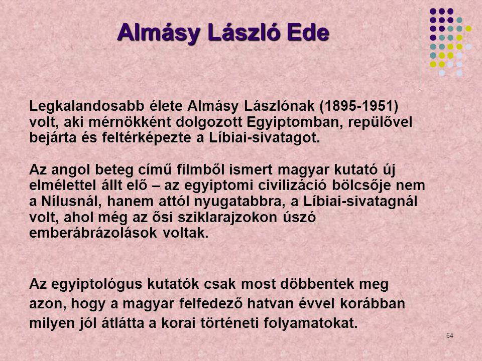 64 Almásy László Ede Legkalandosabb élete Almásy Lászlónak (1895-1951) volt, aki mérnökként dolgozott Egyiptomban, repülővel bejárta és feltérképezte