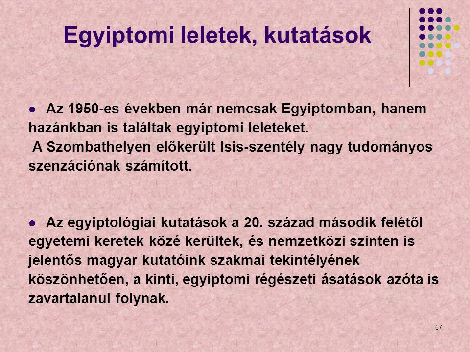 67 Egyiptomi leletek, kutatások Az 1950-es években már nemcsak Egyiptomban, hanem hazánkban is találtak egyiptomi leleteket. A Szombathelyen előkerült