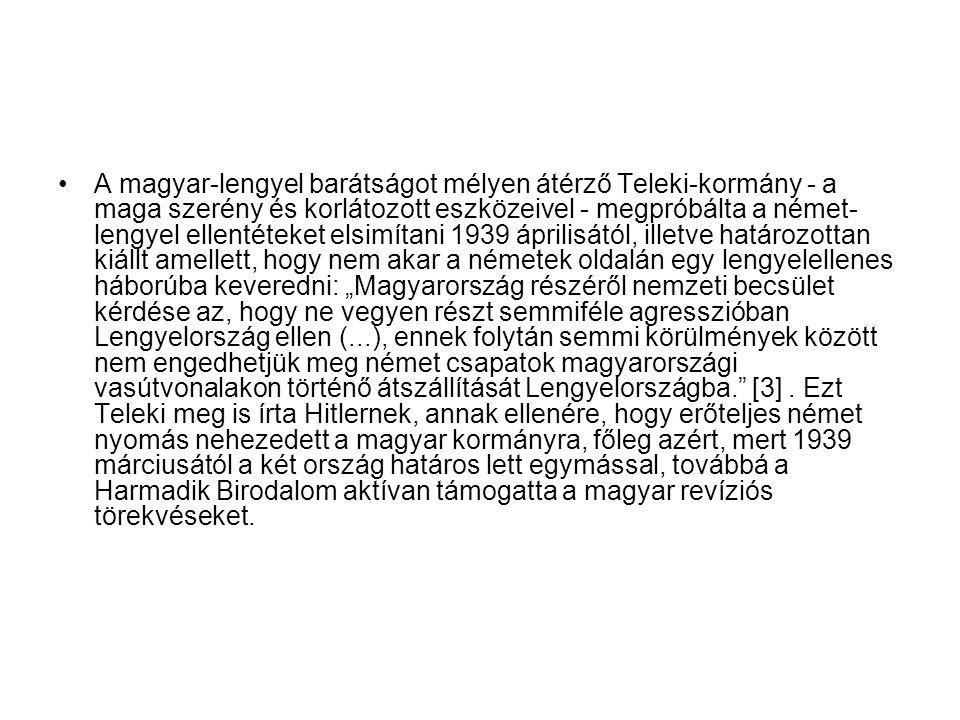 A magyar-lengyel barátságot mélyen átérző Teleki-kormány - a maga szerény és korlátozott eszközeivel - megpróbálta a német- lengyel ellentéteket elsim