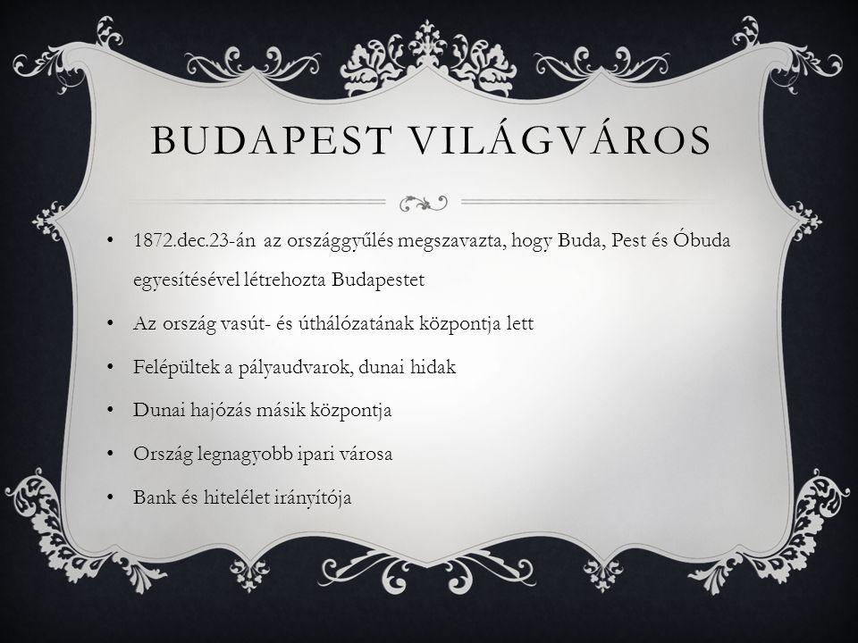 BUDAPEST VILÁGVÁROS 1872.dec.23-án az országgyűlés megszavazta, hogy Buda, Pest és Óbuda egyesítésével létrehozta Budapestet Az ország vasút- és úthálózatának központja lett Felépültek a pályaudvarok, dunai hidak Dunai hajózás másik központja Ország legnagyobb ipari városa Bank és hitelélet irányítója