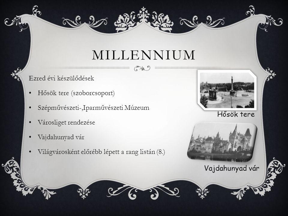 MILLENNIUM Ezred évi készülődések Hősök tere (szoborcsoport) Szépművészeti-,Iparművészeti Múzeum Városliget rendezése Vajdahunyad vár Világvárosként e