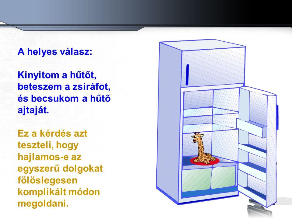 A helyes válasz: Kinyitom a hűtőt, beteszem a zsiráfot, és becsukom a hűtő ajtaját. Ez a kérdés azt teszteli, hogy hajlamos-e az egyszerű dolgokat föl