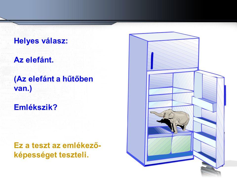 Helyes válasz: Az elefánt. (Az elefánt a hűtőben van.) Emlékszik? Ez a teszt az emlékező- képességet teszteli.