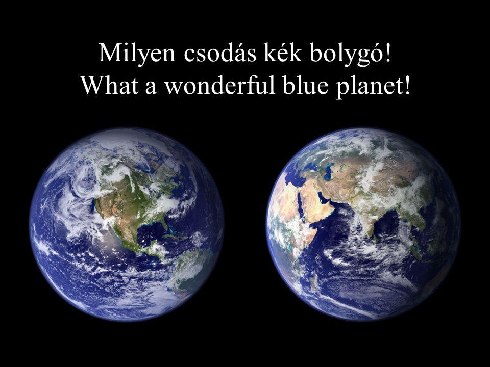 Milyen csodás kék bolygó! What a wonderful blue planet!