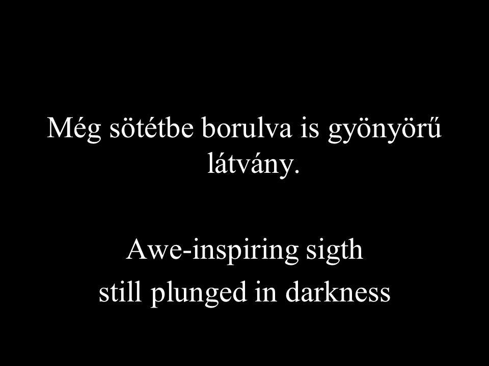 Még sötétbe borulva is gyönyörű látvány. Awe-inspiring sigth still plunged in darkness