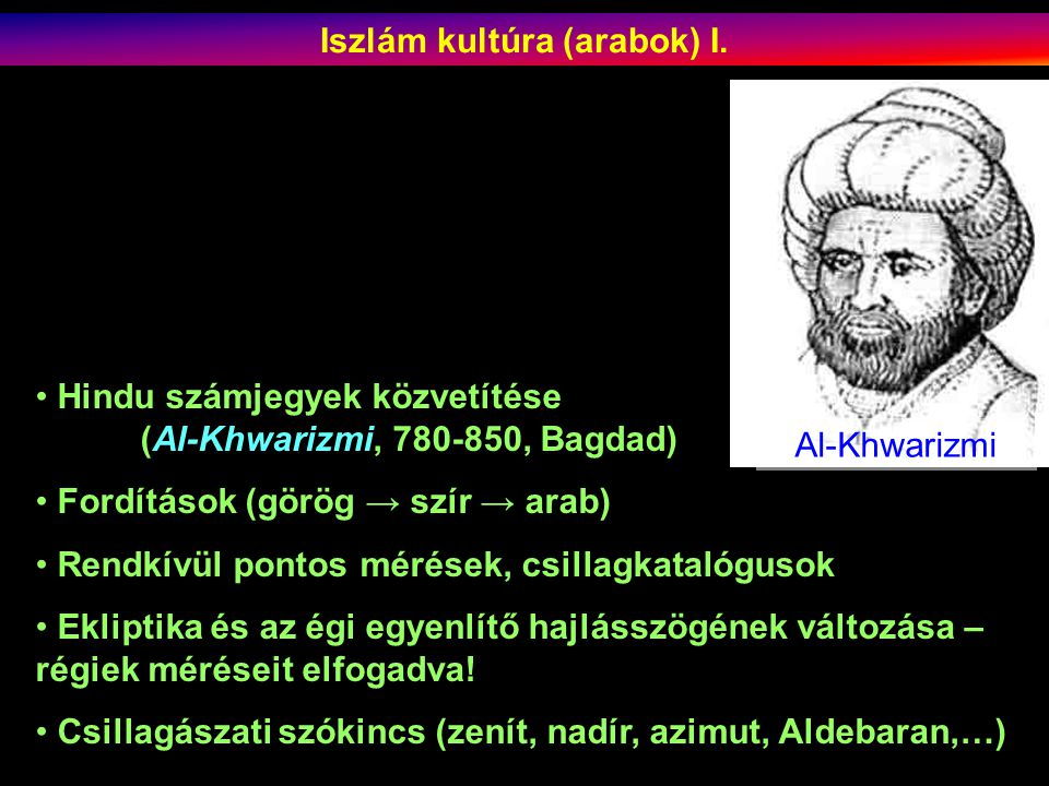 Hindu számjegyek közvetítése (Al-Khwarizmi, 780-850, Bagdad) Fordítások (görög → szír → arab) Rendkívül pontos mérések, csillagkatalógusok Ekliptika és az égi egyenlítő hajlásszögének változása – régiek méréseit elfogadva.
