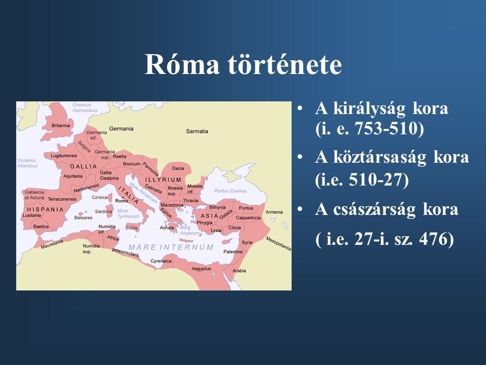 Róma története A királyság kora (i. e. 753-510) A köztársaság kora (i.e. 510-27) A császárság kora ( i.e. 27-i. sz. 476)