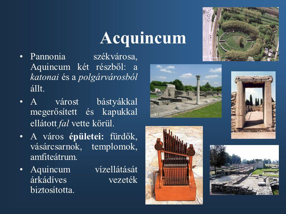 Acquincum Pannonia székvárosa, Aquincum két részből: a katonai és a polgárvárosból állt. A várost bástyákkal megerősített és kapukkal ellátott fal vet