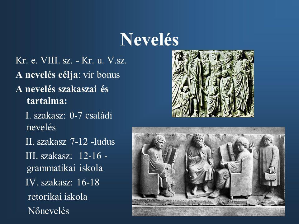 Nevelés Kr. e. VIII. sz. - Kr. u. V.sz. A nevelés célja: vir bonus A nevelés szakaszai és tartalma: I. szakasz: 0-7 családi nevelés II. szakasz 7-12 -