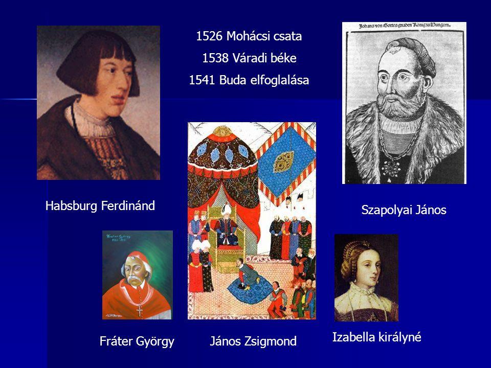 Habsburg Ferdinánd Szapolyai János 1526 Mohácsi csata 1538 Váradi béke 1541 Buda elfoglalása János ZsigmondFráter György Izabella királyné