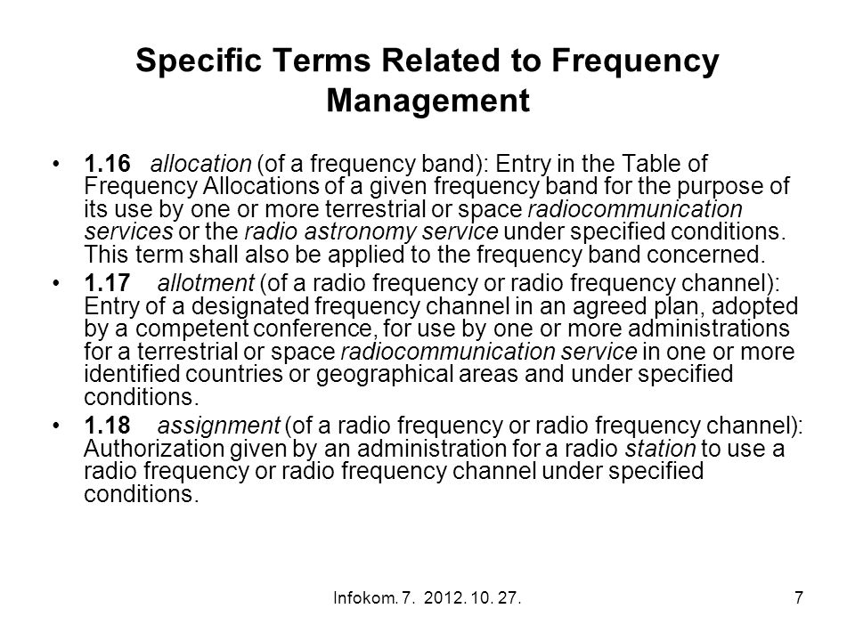 7 Specific Terms Related to Frequency Management 1.16 allocation (of a frequency band): Entry in the Table of Frequency Allocations of a given frequency band for the purpose of its use by one or more terrestrial or space radiocommunication services or the radio astronomy service under specified conditions.