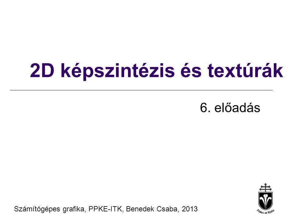 Számítógépes grafika, PPKE-ITK, Benedek Csaba, 2013 2D képszintézis és textúrák 6. előadás