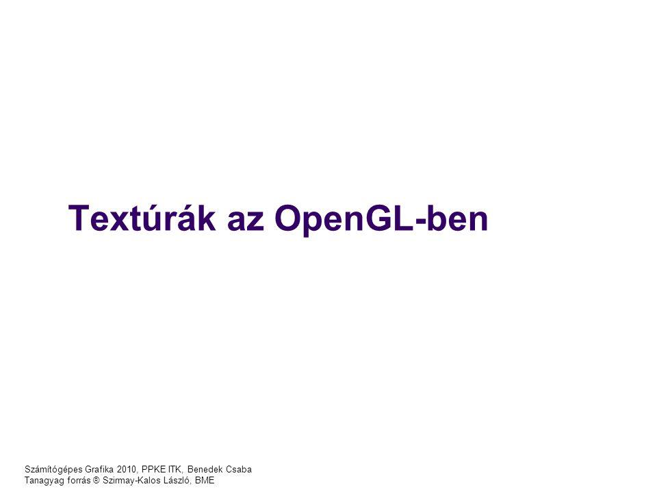 Textúrák az OpenGL-ben Számítógépes Grafika 2010, PPKE ITK, Benedek Csaba Tanagyag forrás ® Szirmay-Kalos László, BME