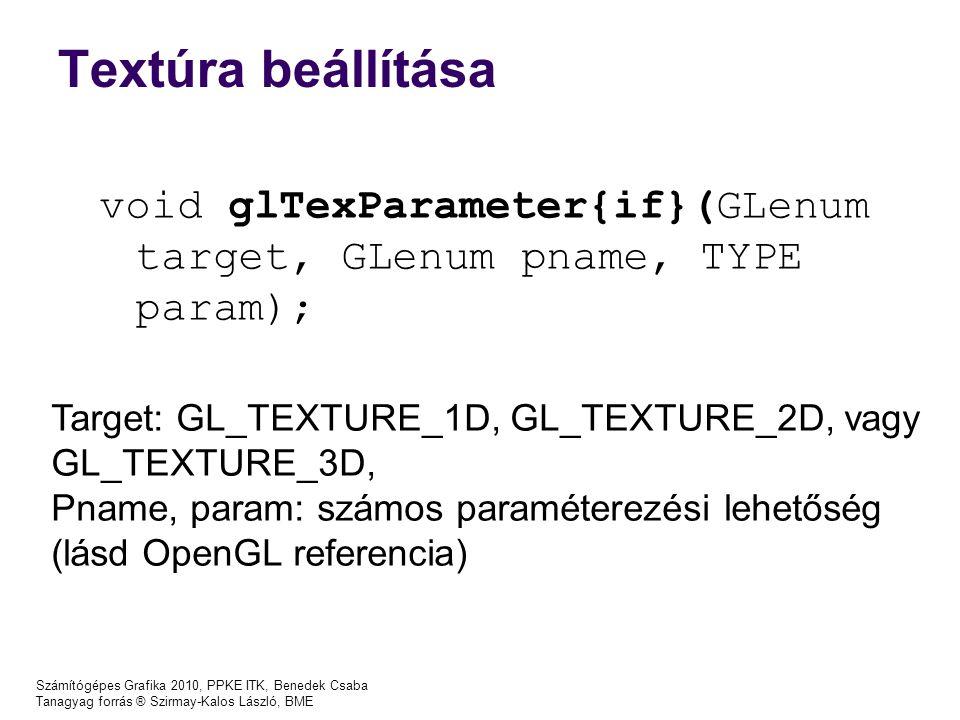 Textúra beállítása Számítógépes Grafika 2010, PPKE ITK, Benedek Csaba Tanagyag forrás ® Szirmay-Kalos László, BME void glTexParameter{if}(GLenum target, GLenum pname, TYPE param); Target: GL_TEXTURE_1D, GL_TEXTURE_2D, vagy GL_TEXTURE_3D, Pname, param: számos paraméterezési lehetőség (lásd OpenGL referencia)