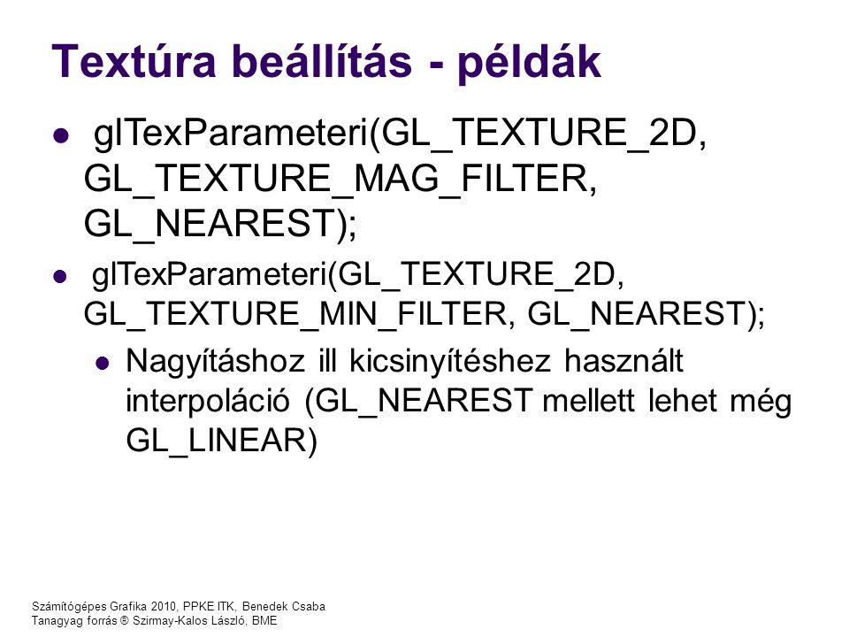 Textúra beállítás - példák Számítógépes Grafika 2010, PPKE ITK, Benedek Csaba Tanagyag forrás ® Szirmay-Kalos László, BME glTexParameteri(GL_TEXTURE_2D, GL_TEXTURE_MAG_FILTER, GL_NEAREST); glTexParameteri(GL_TEXTURE_2D, GL_TEXTURE_MIN_FILTER, GL_NEAREST); Nagyításhoz ill kicsinyítéshez használt interpoláció (GL_NEAREST mellett lehet még GL_LINEAR)